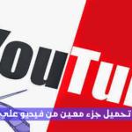 تحميل فيديو يوتيوب او جزء من الفيديو مع طريقة الشرح